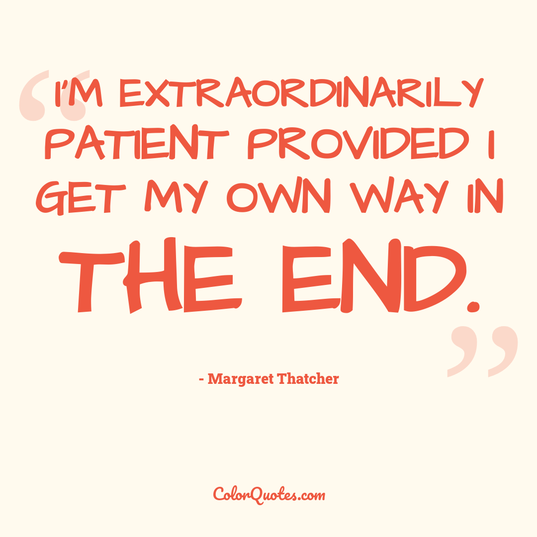 I'm extraordinarily patient provided I get my own way in the end.