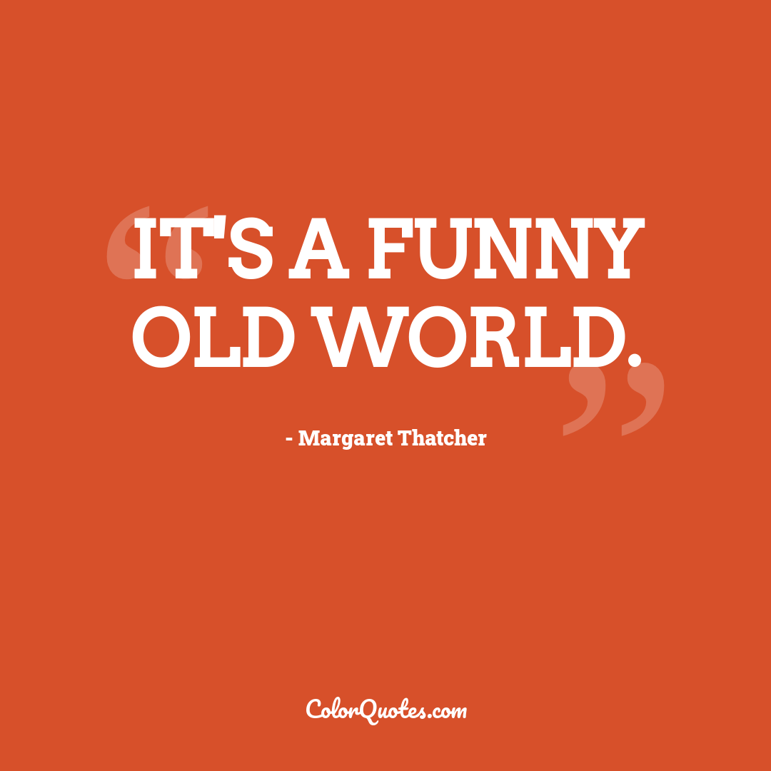 It's a funny old world.