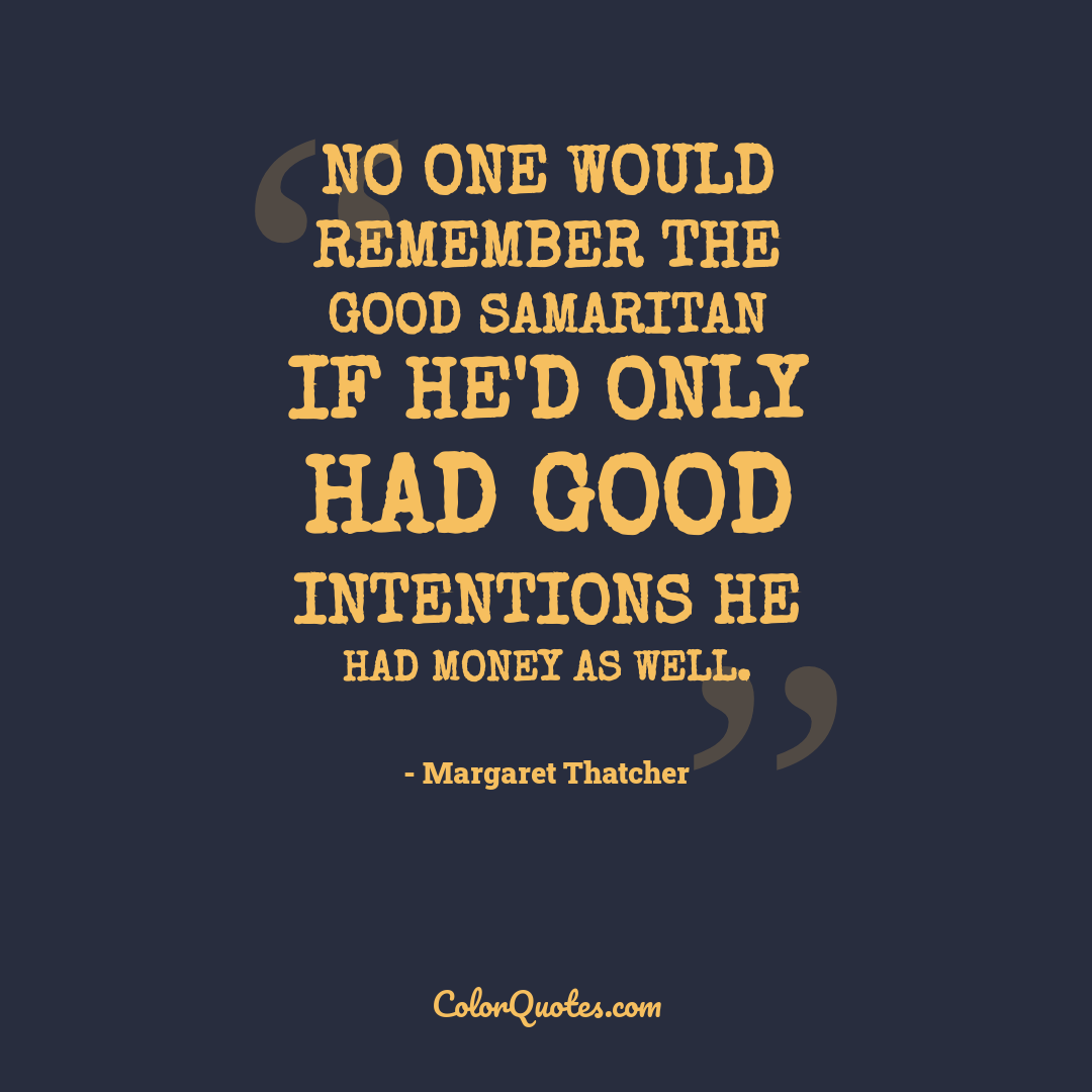 No one would remember the Good Samaritan if he'd only had good intentions he had money as well.