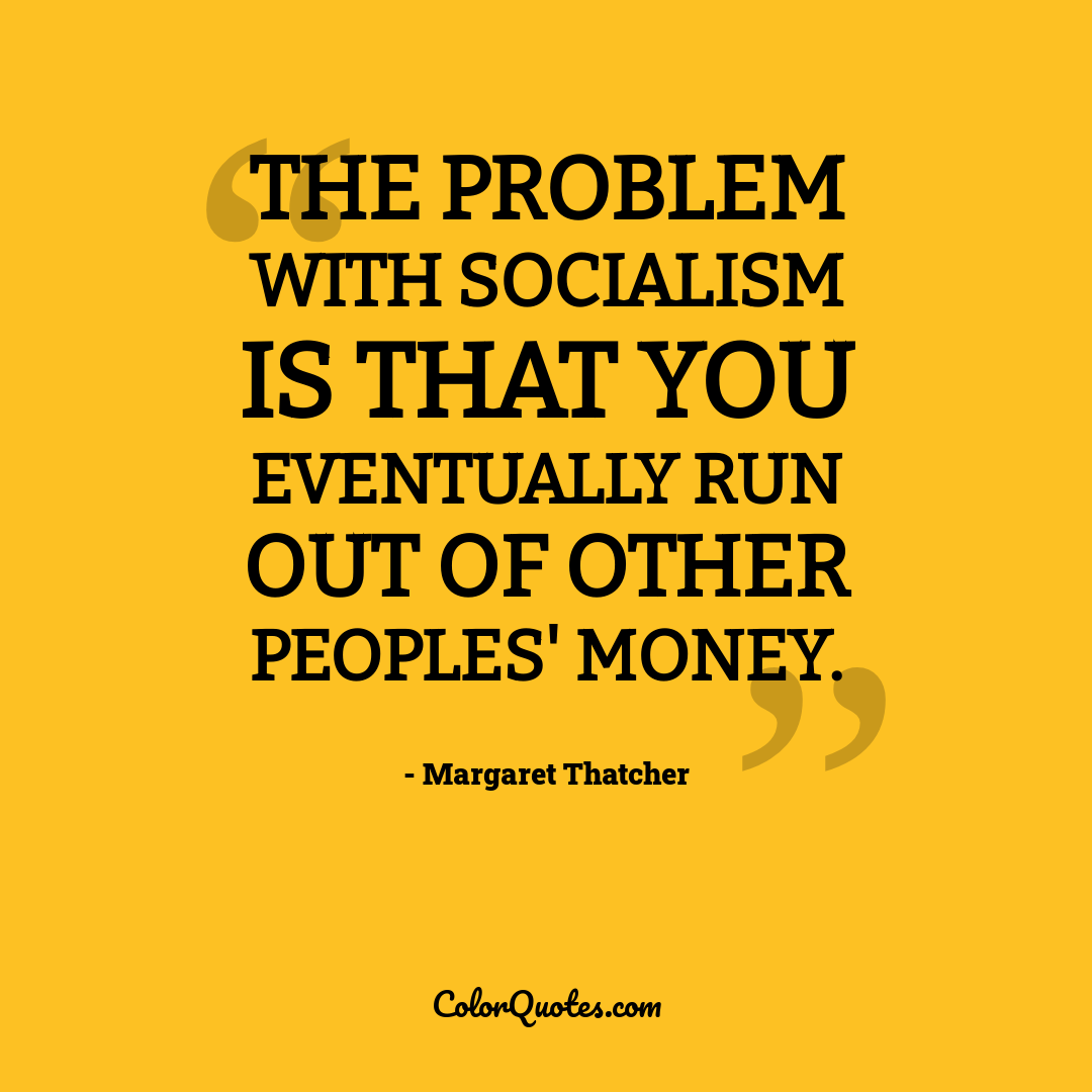 The problem with socialism is that you eventually run out of other peoples' money.