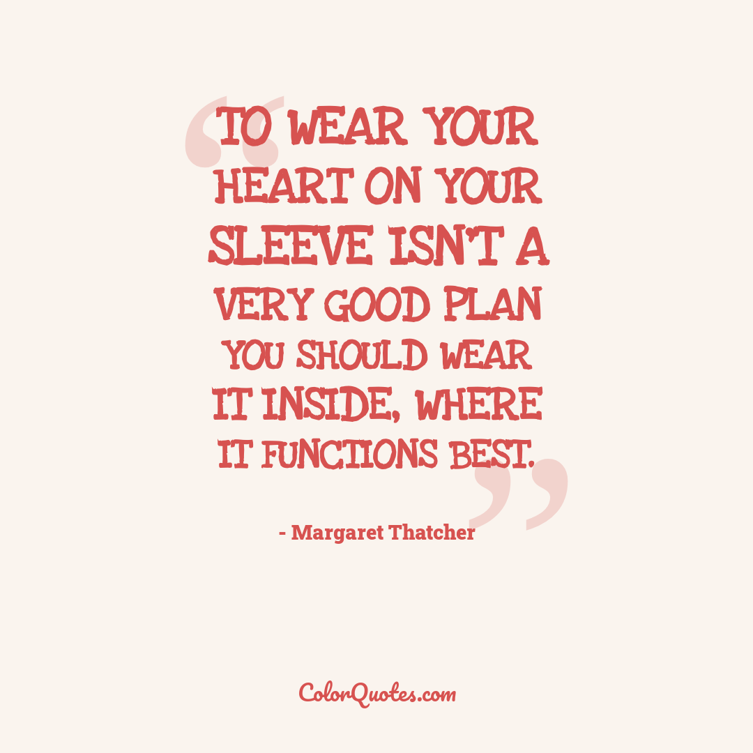 To wear your heart on your sleeve isn't a very good plan you should wear it inside, where it functions best.