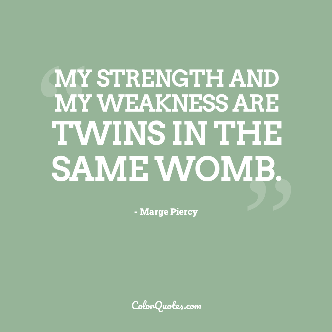 My strength and my weakness are twins in the same womb.