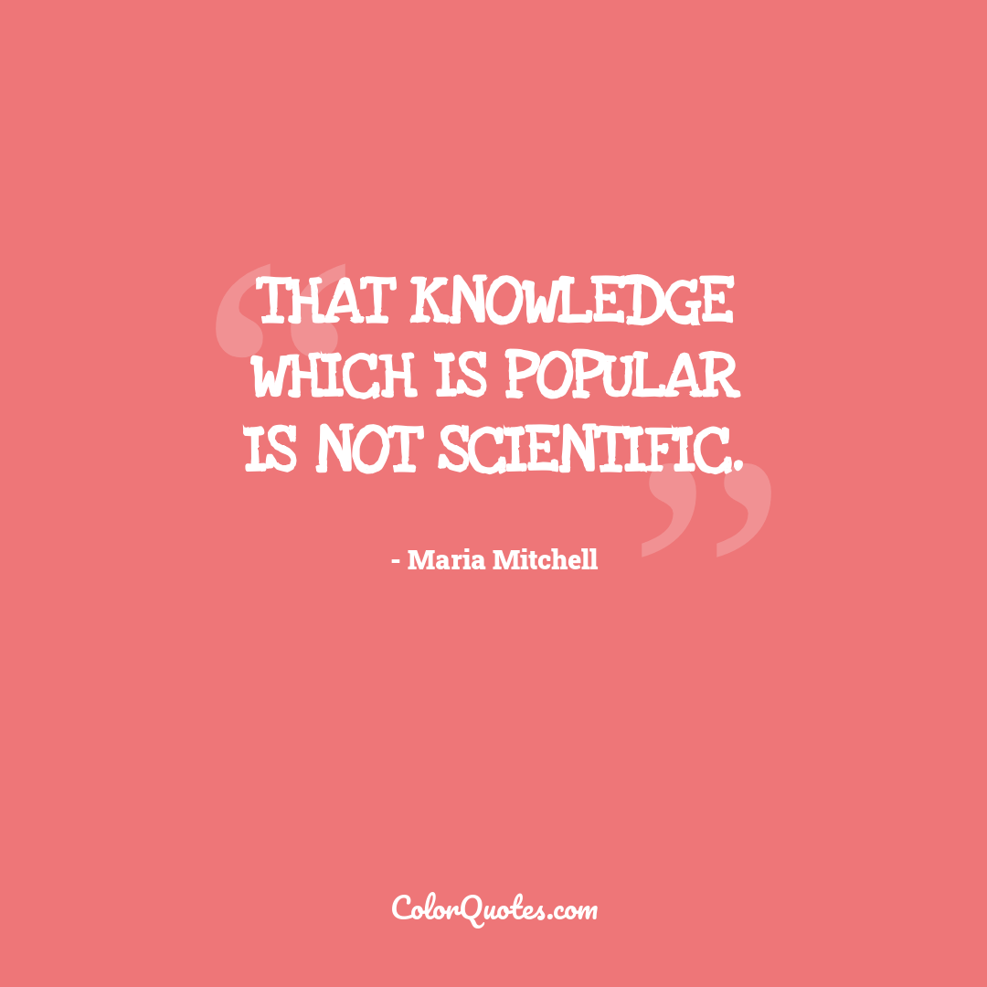 That knowledge which is popular is not scientific.
