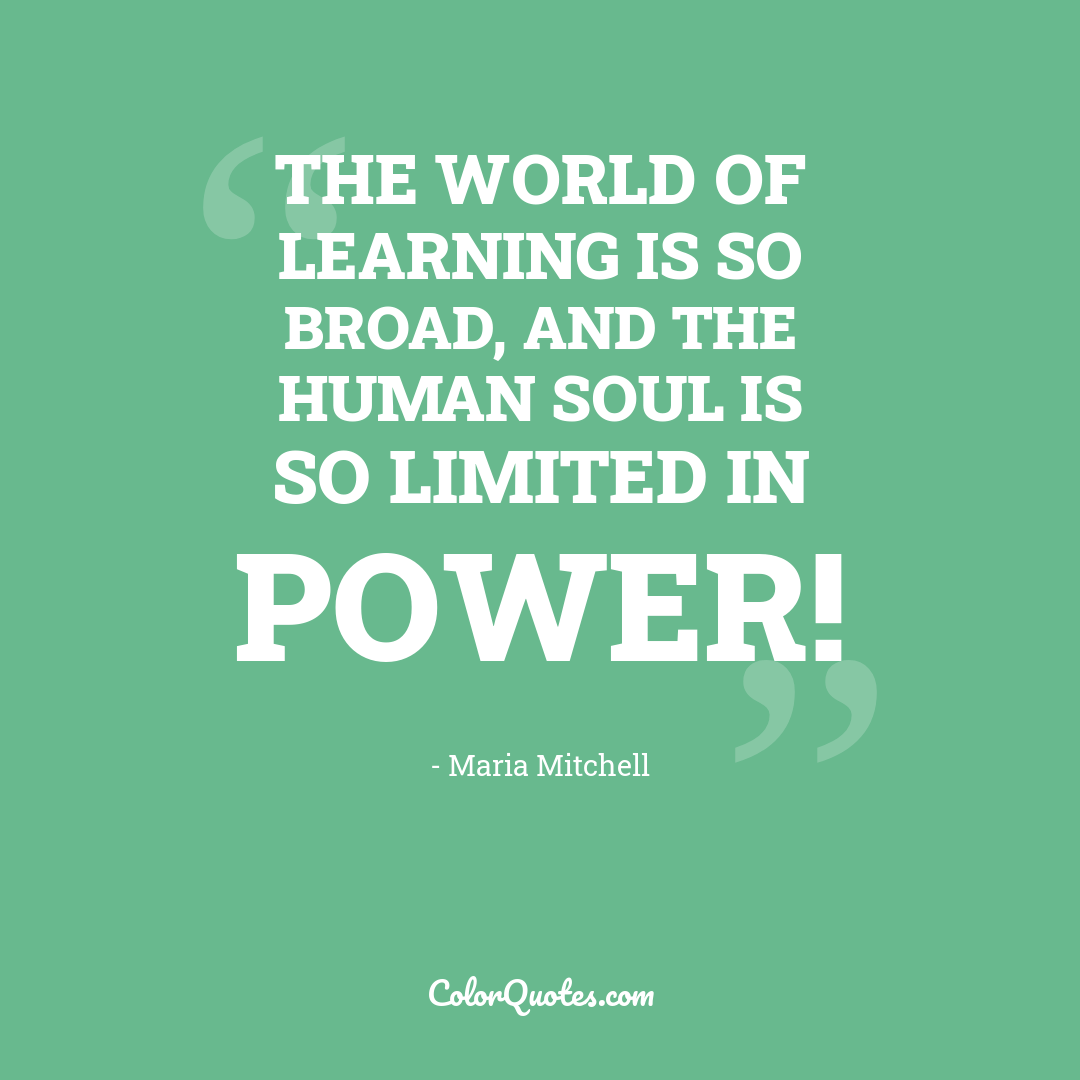 The world of learning is so broad, and the human soul is so limited in power!