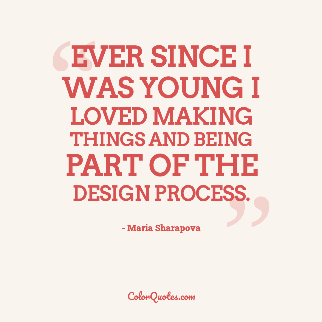 Ever since I was young I loved making things and being part of the design process.