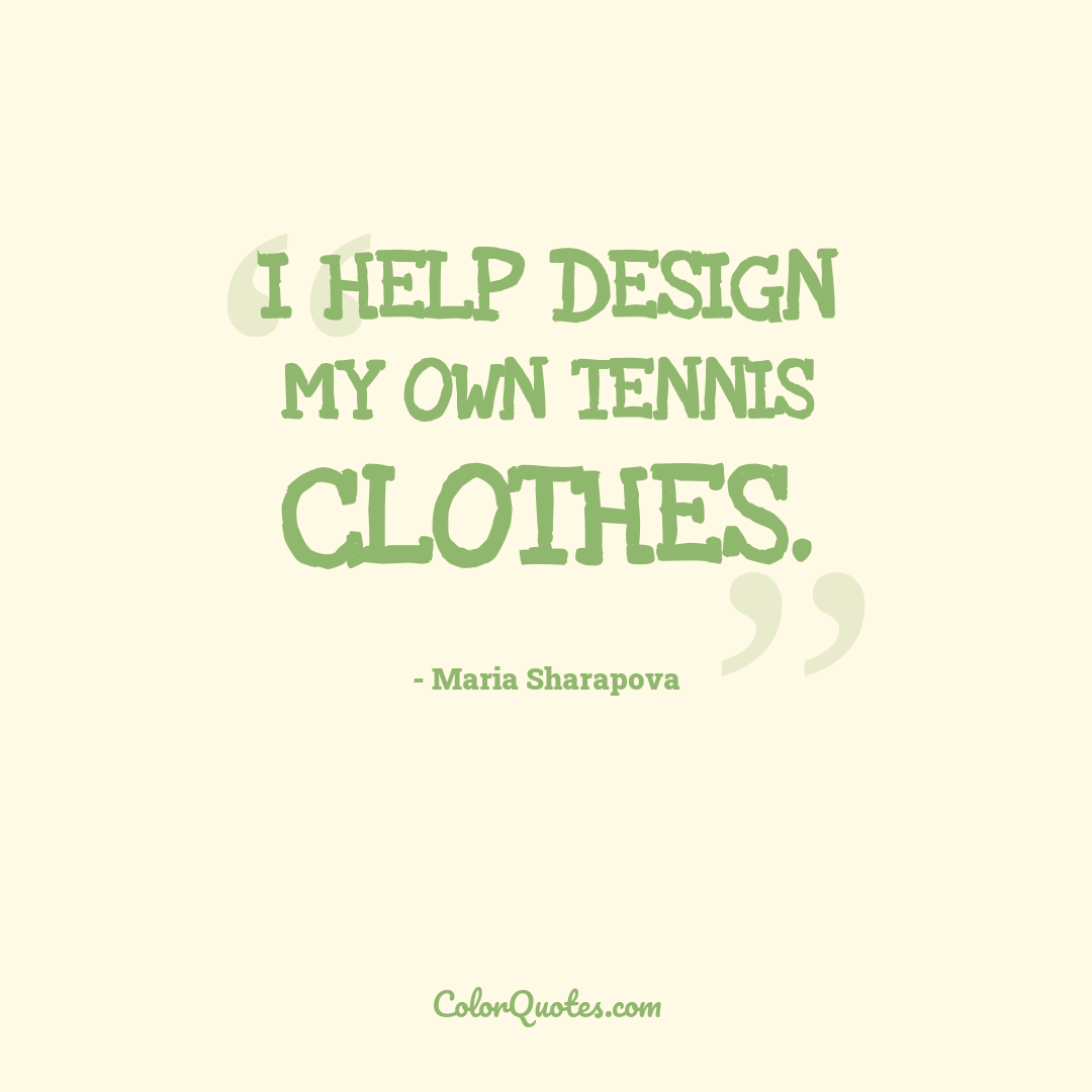 I help design my own tennis clothes.