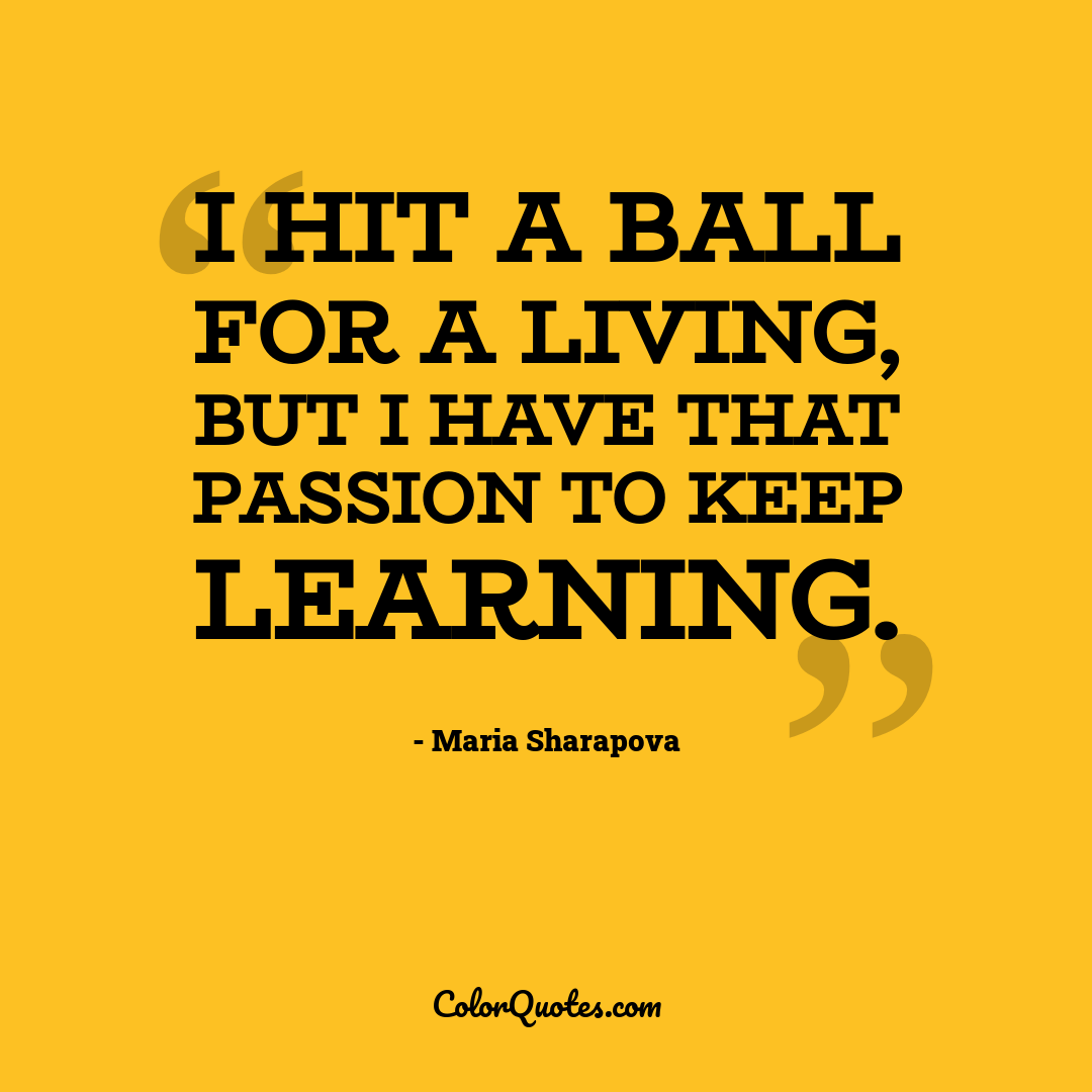 I hit a ball for a living, but I have that passion to keep learning.