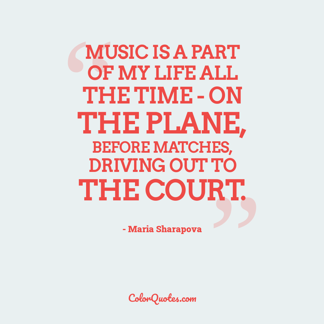 Music is a part of my life all the time - on the plane, before matches, driving out to the court.