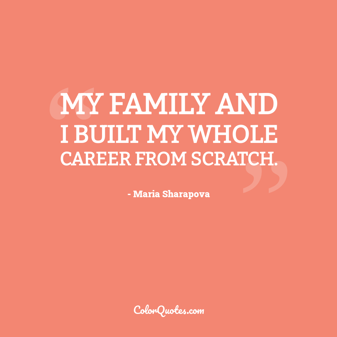 My family and I built my whole career from scratch.