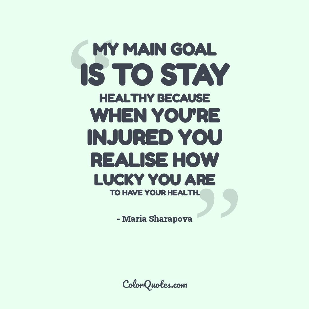 My main goal is to stay healthy because when you're injured you realise how lucky you are to have your health.