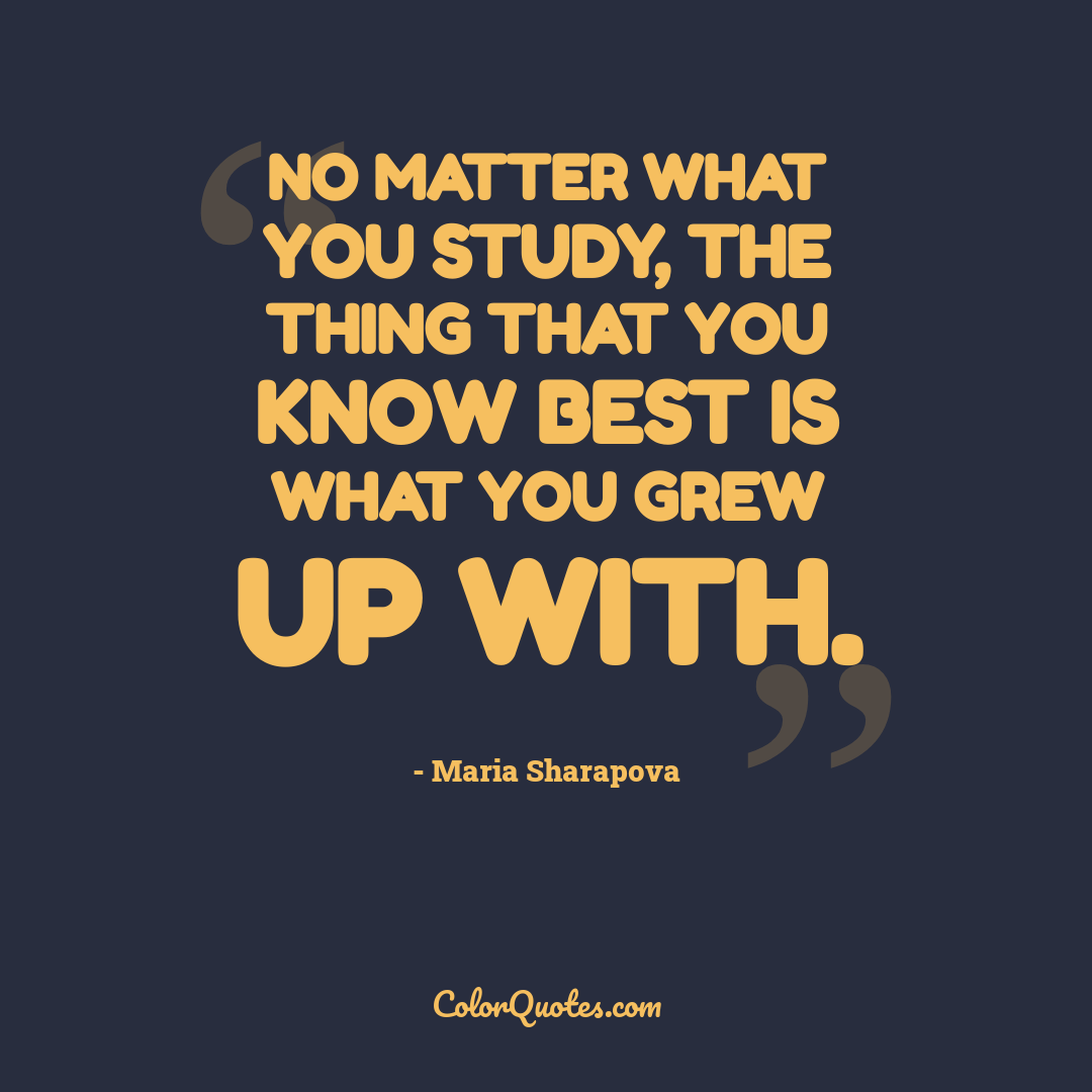 No matter what you study, the thing that you know best is what you grew up with.