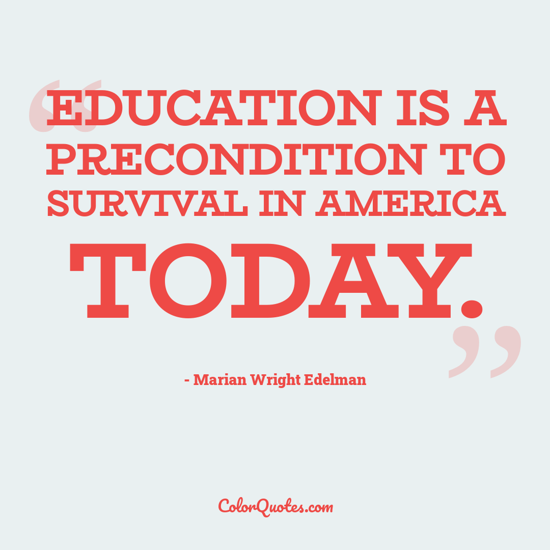 Education is a precondition to survival in America today.