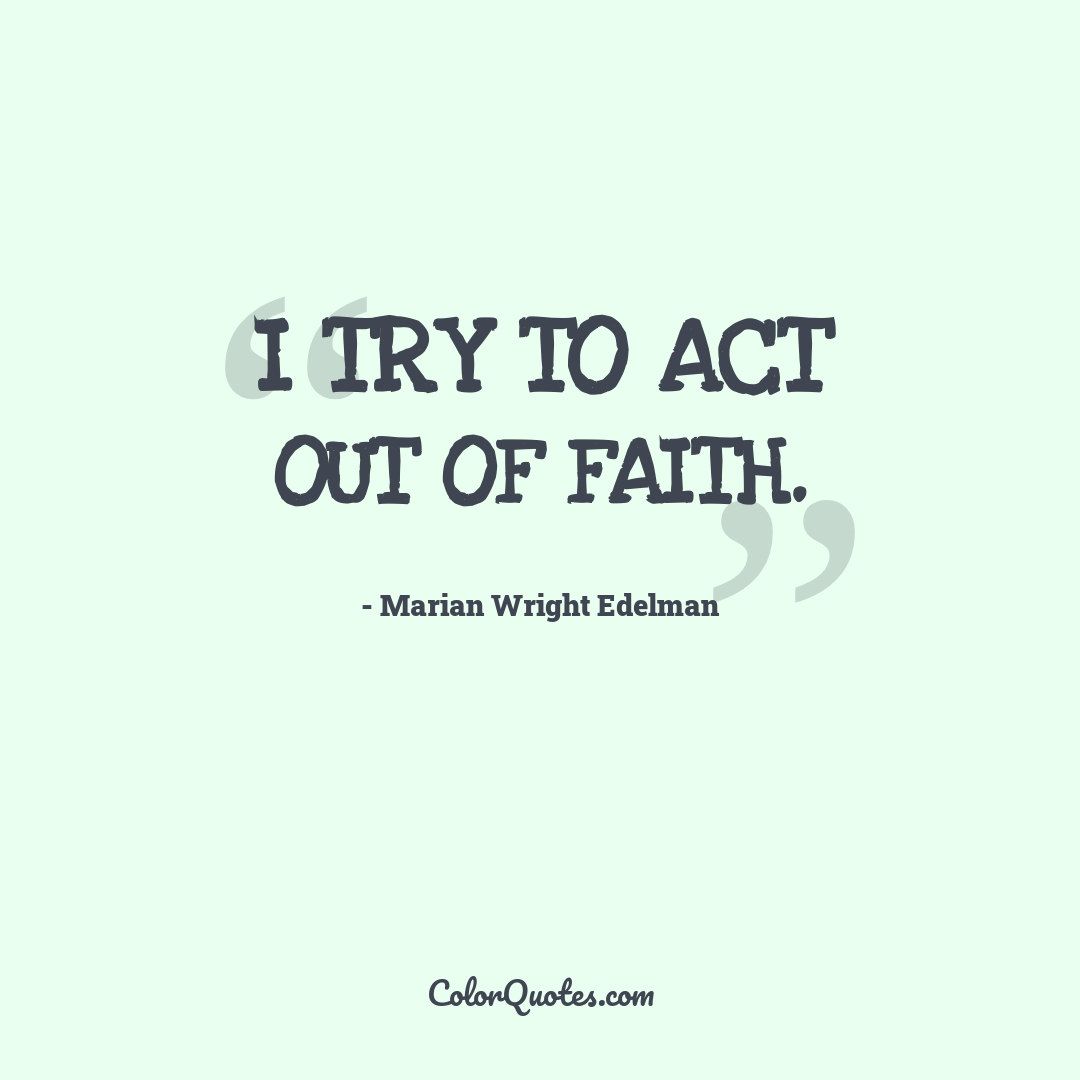 I try to act out of faith.