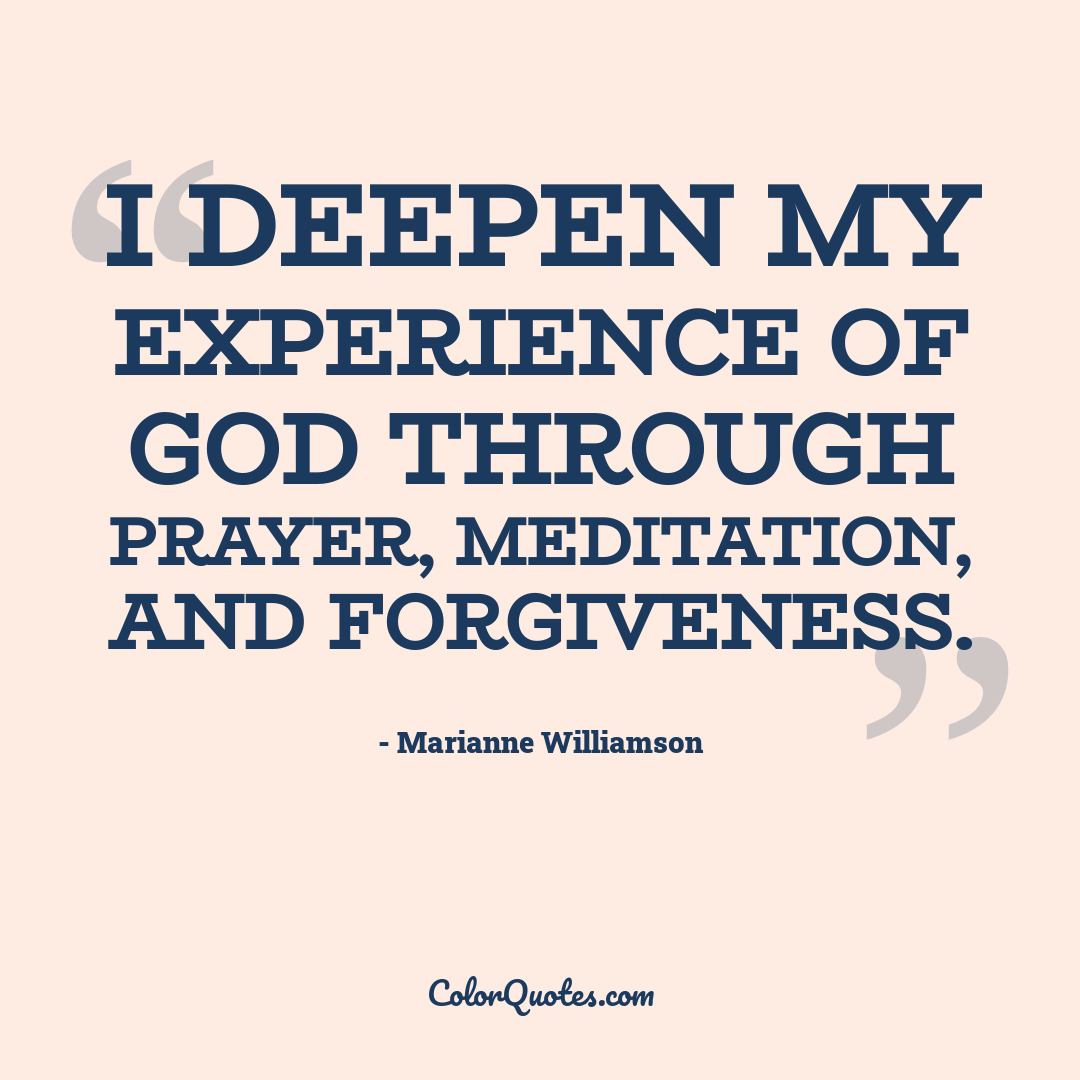 I deepen my experience of God through prayer, meditation, and forgiveness.
