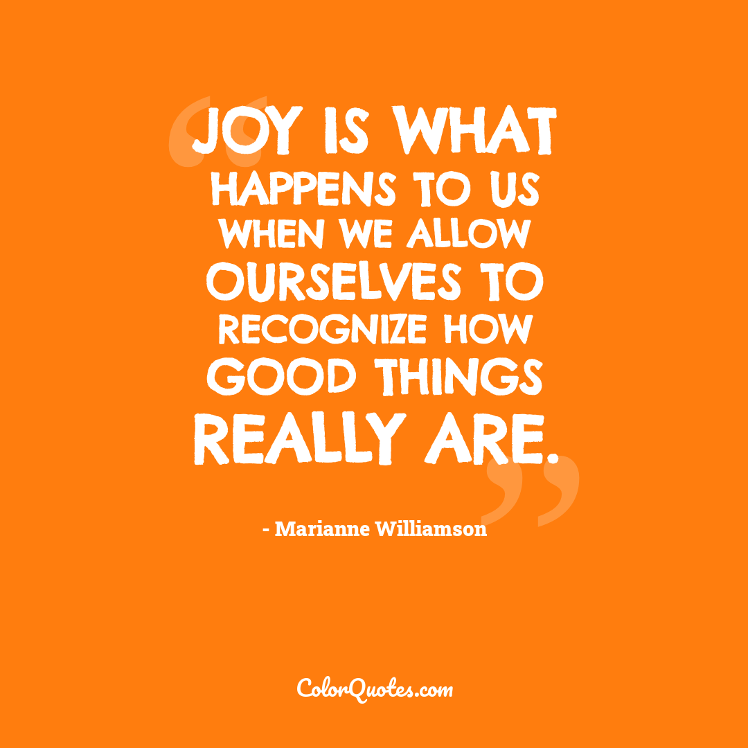 Joy is what happens to us when we allow ourselves to recognize how good things really are.