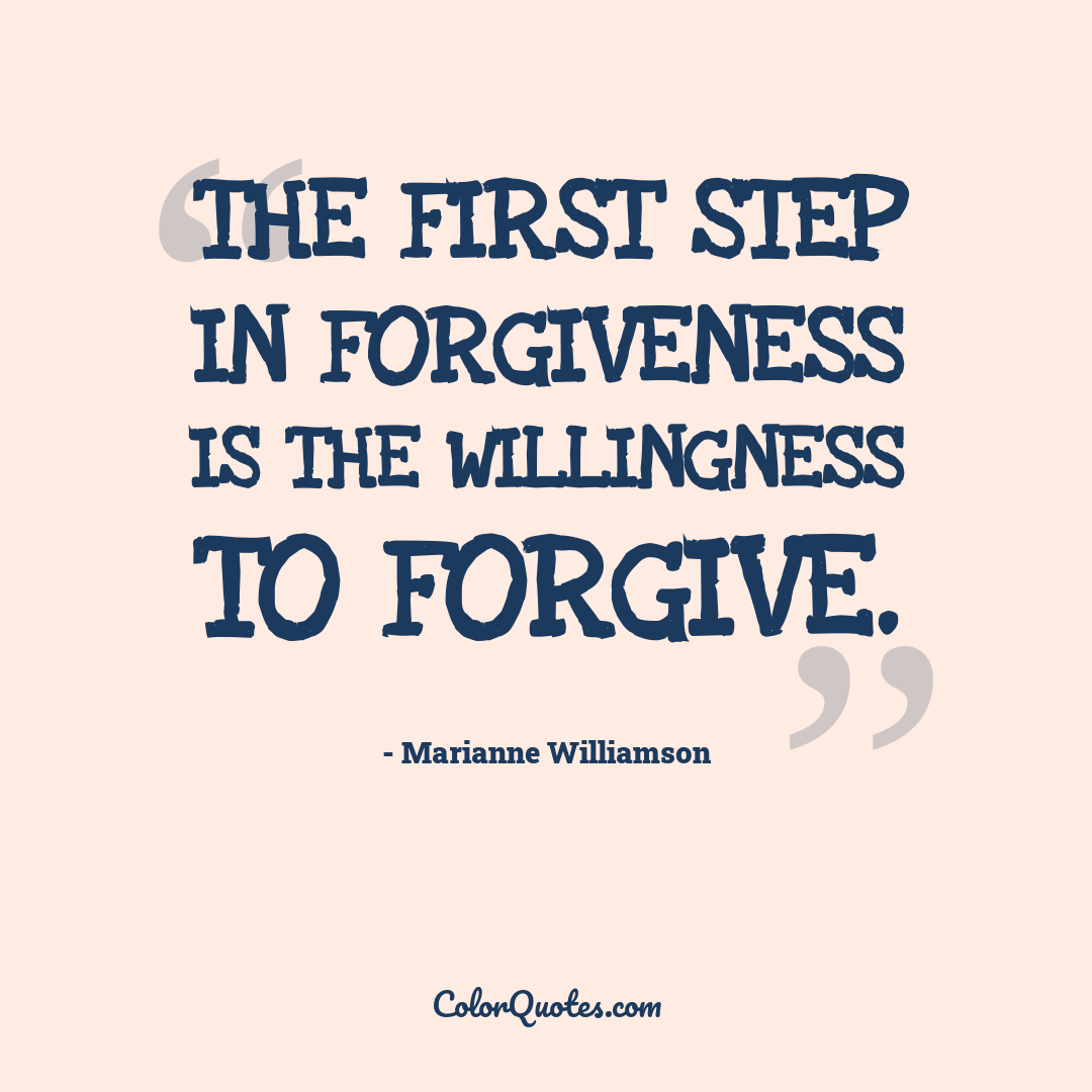 The first step in forgiveness is the willingness to forgive.
