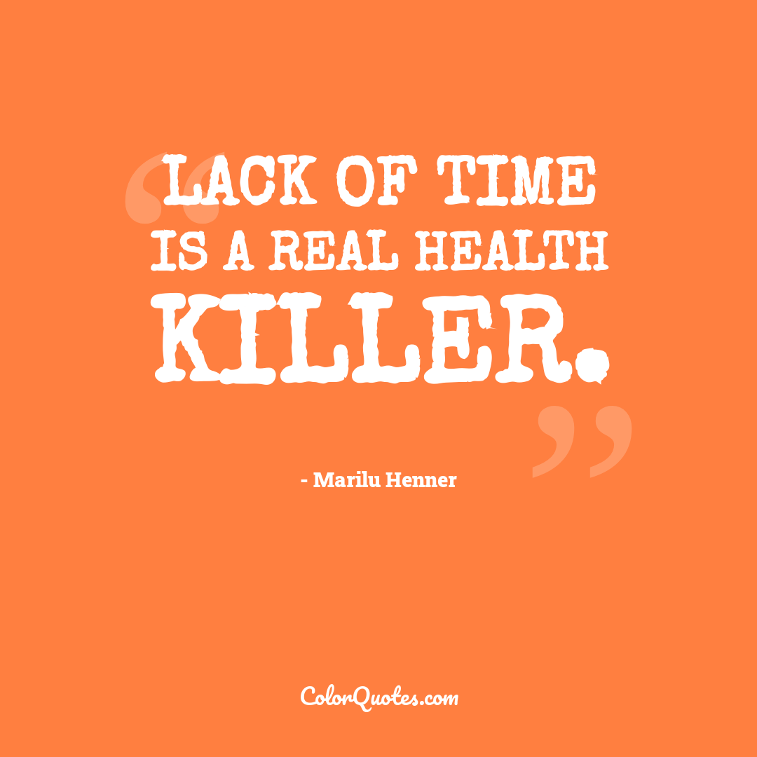 Lack of time is a real health killer.