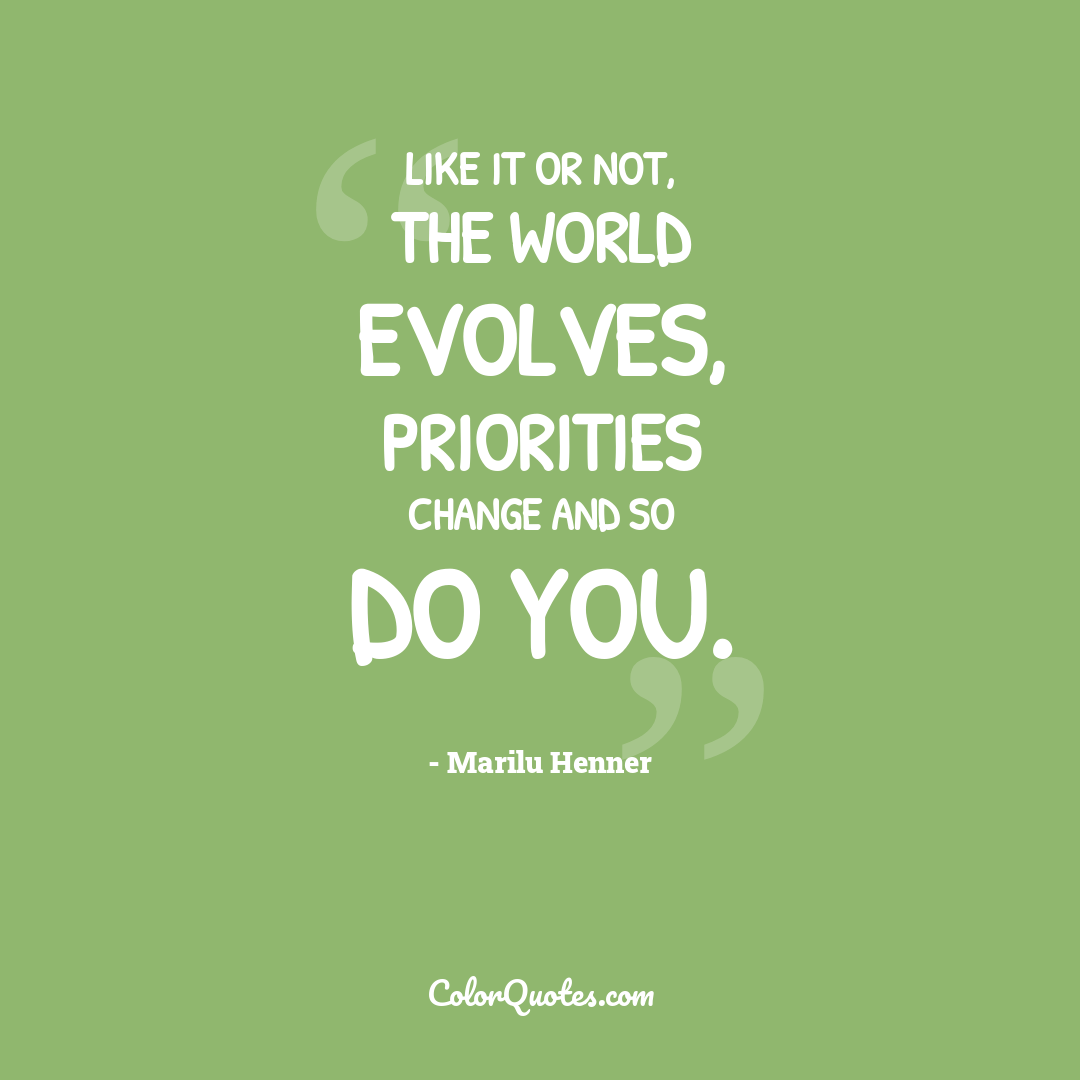Like it or not, the world evolves, priorities change and so do you.
