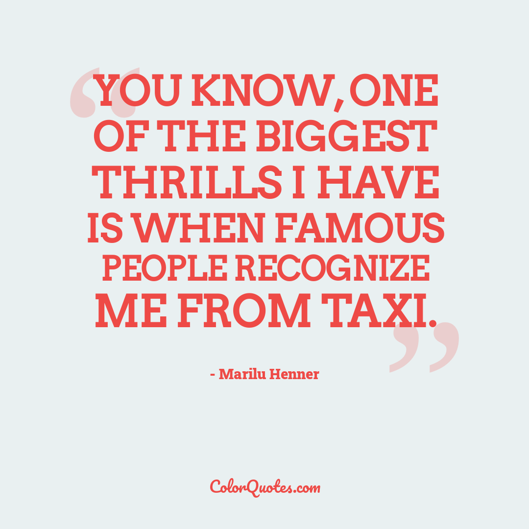 You know, one of the biggest thrills I have is when famous people recognize me from Taxi.