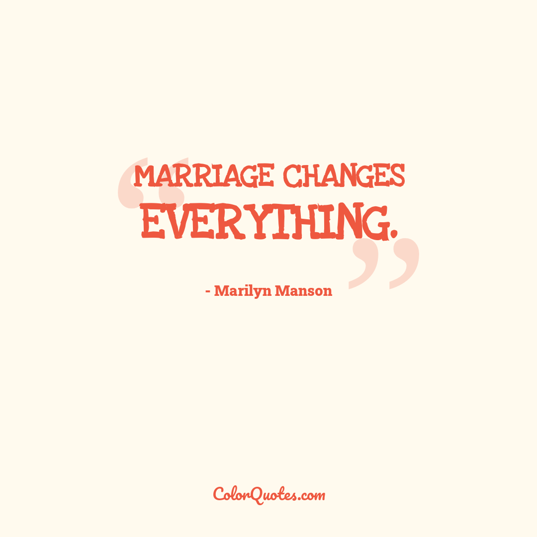 Marriage changes everything.