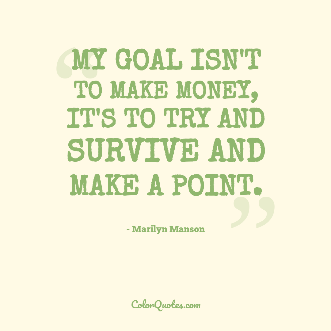My goal isn't to make money, it's to try and survive and make a point.