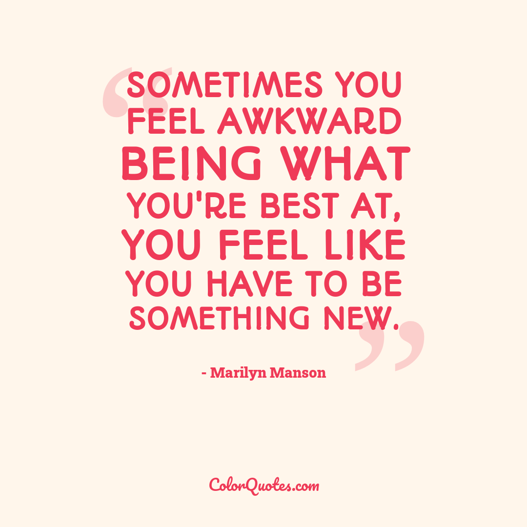 Sometimes you feel awkward being what you're best at, you feel like you have to be something new.