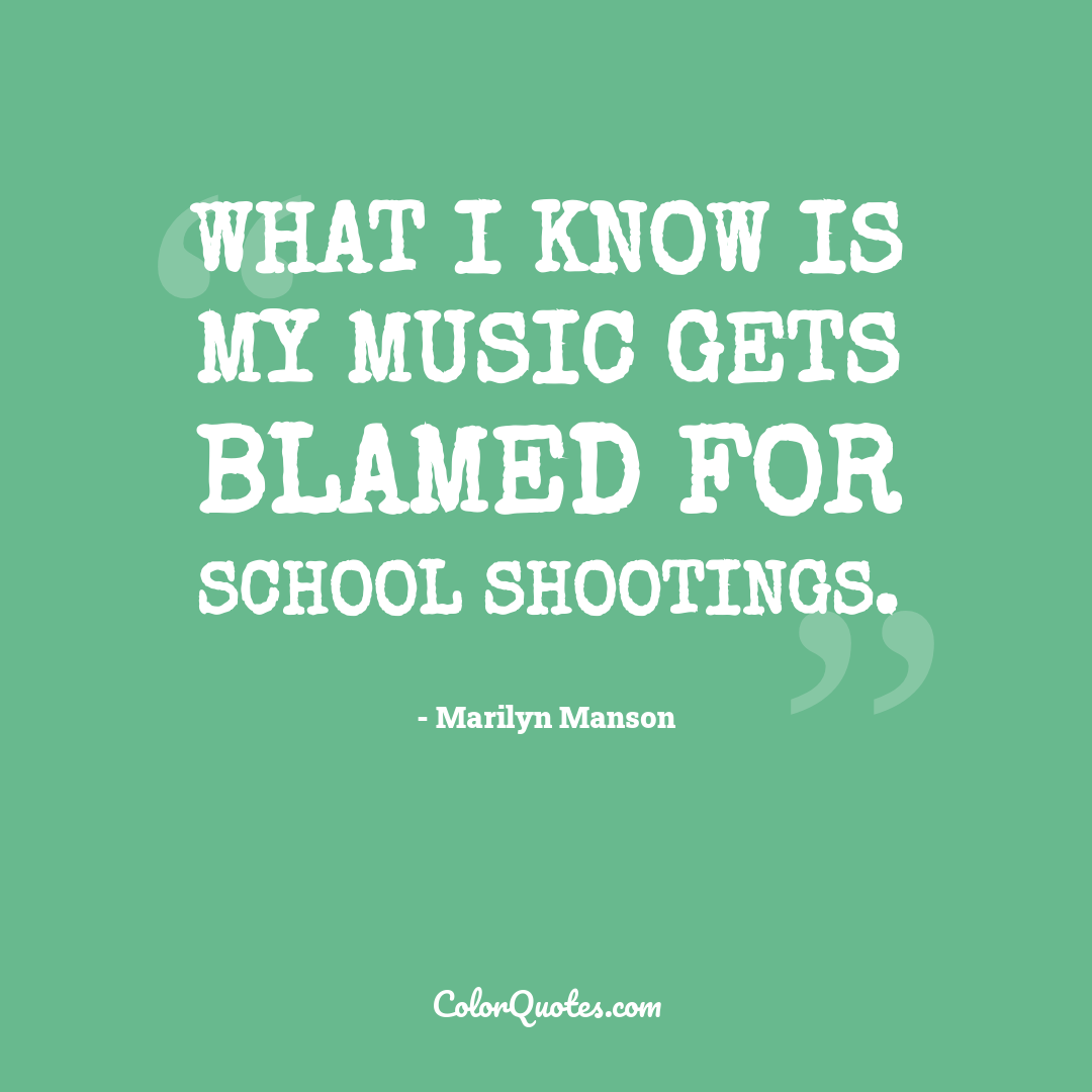 What I know is my music gets blamed for school shootings.