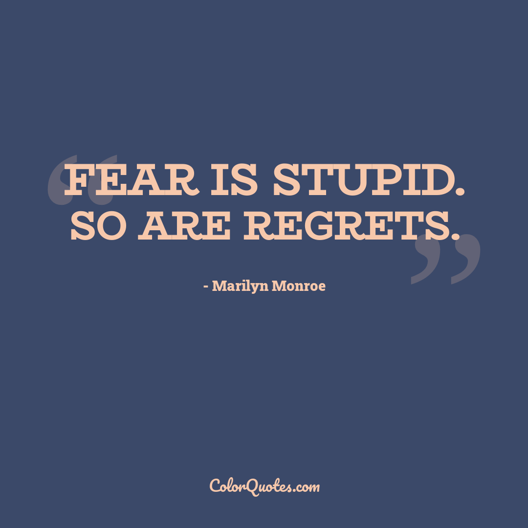 Fear is stupid. So are regrets.