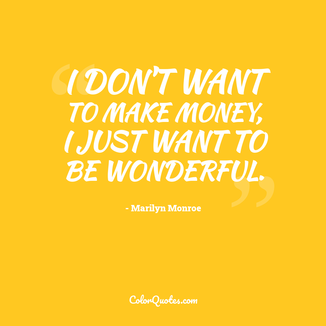 I don't want to make money, I just want to be wonderful.