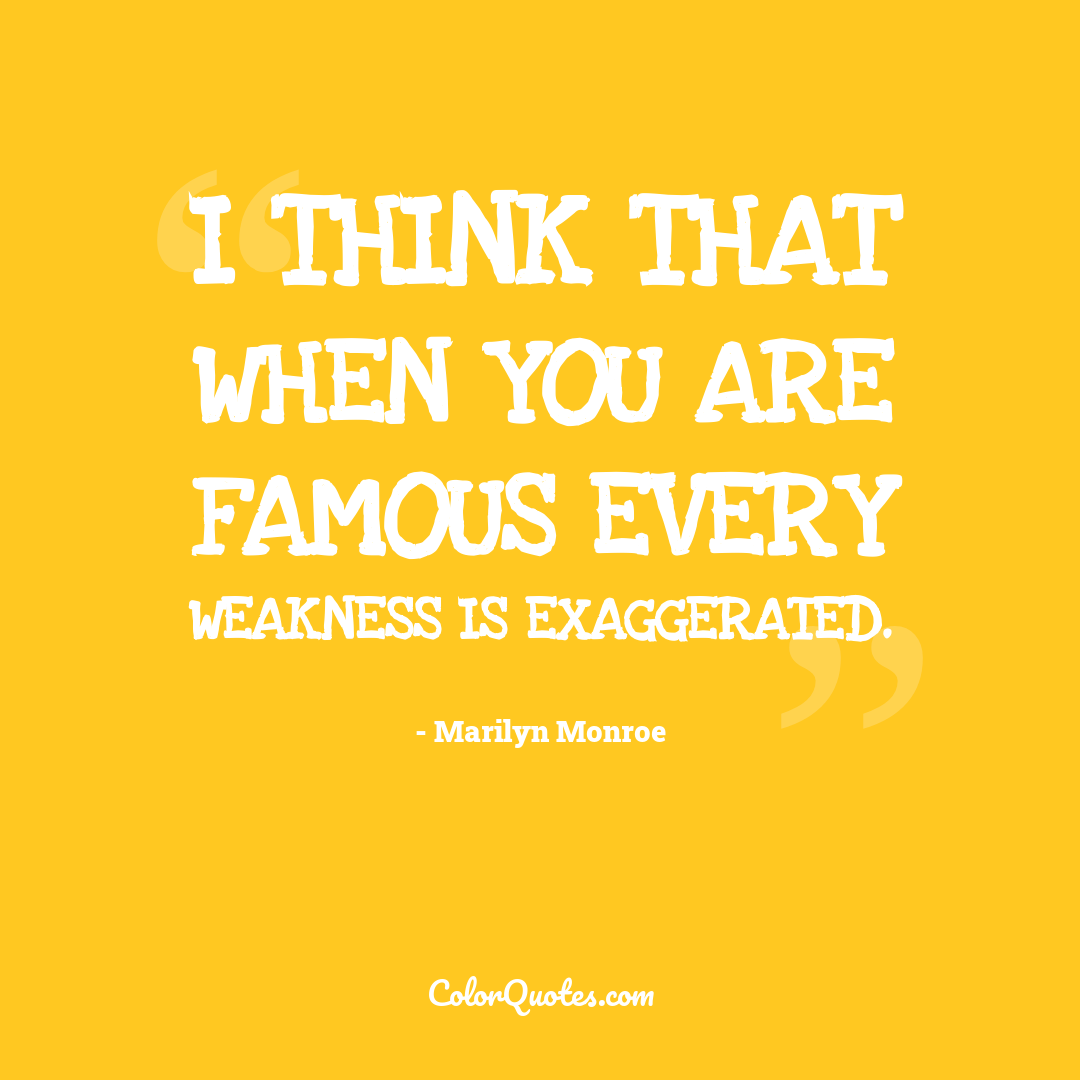 I think that when you are famous every weakness is exaggerated.