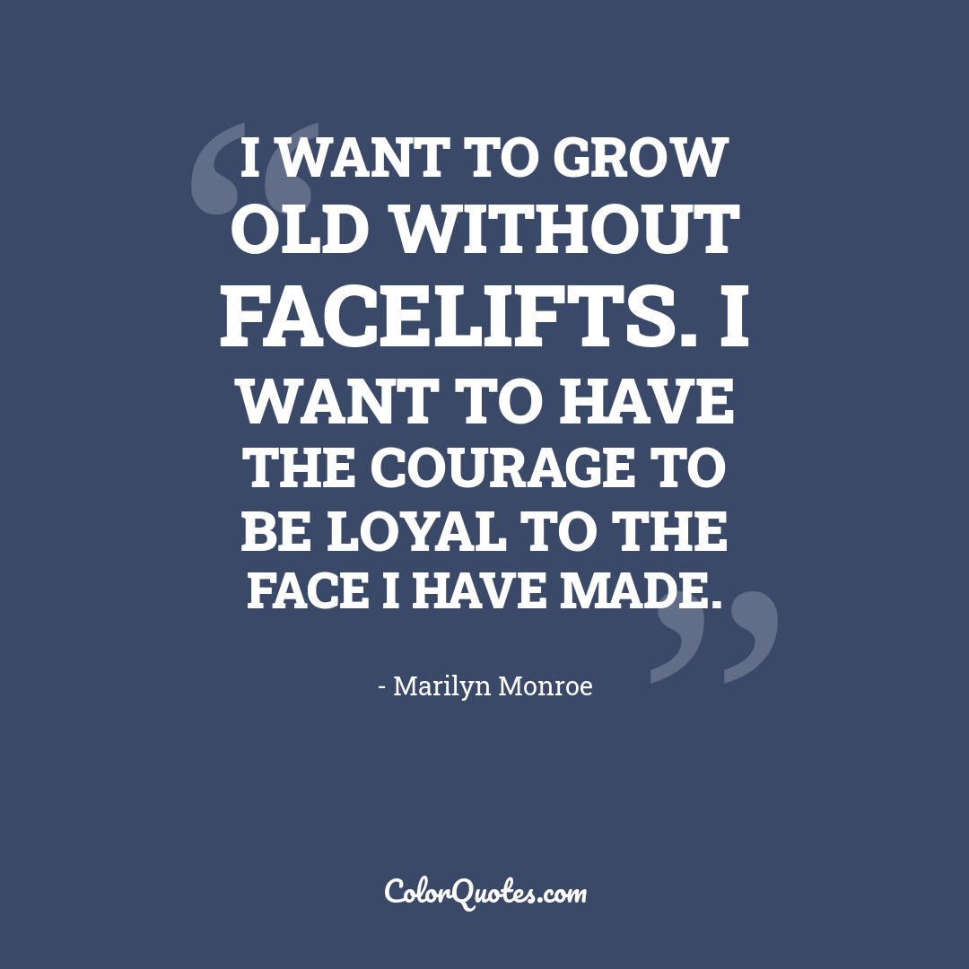I want to grow old without facelifts. I want to have the courage to be loyal to the face I have made.