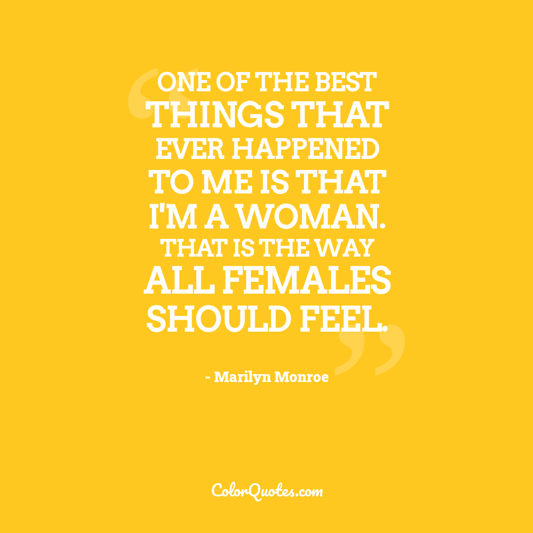 One of the best things that ever happened to me is that I'm a woman. That is the way all females should feel.