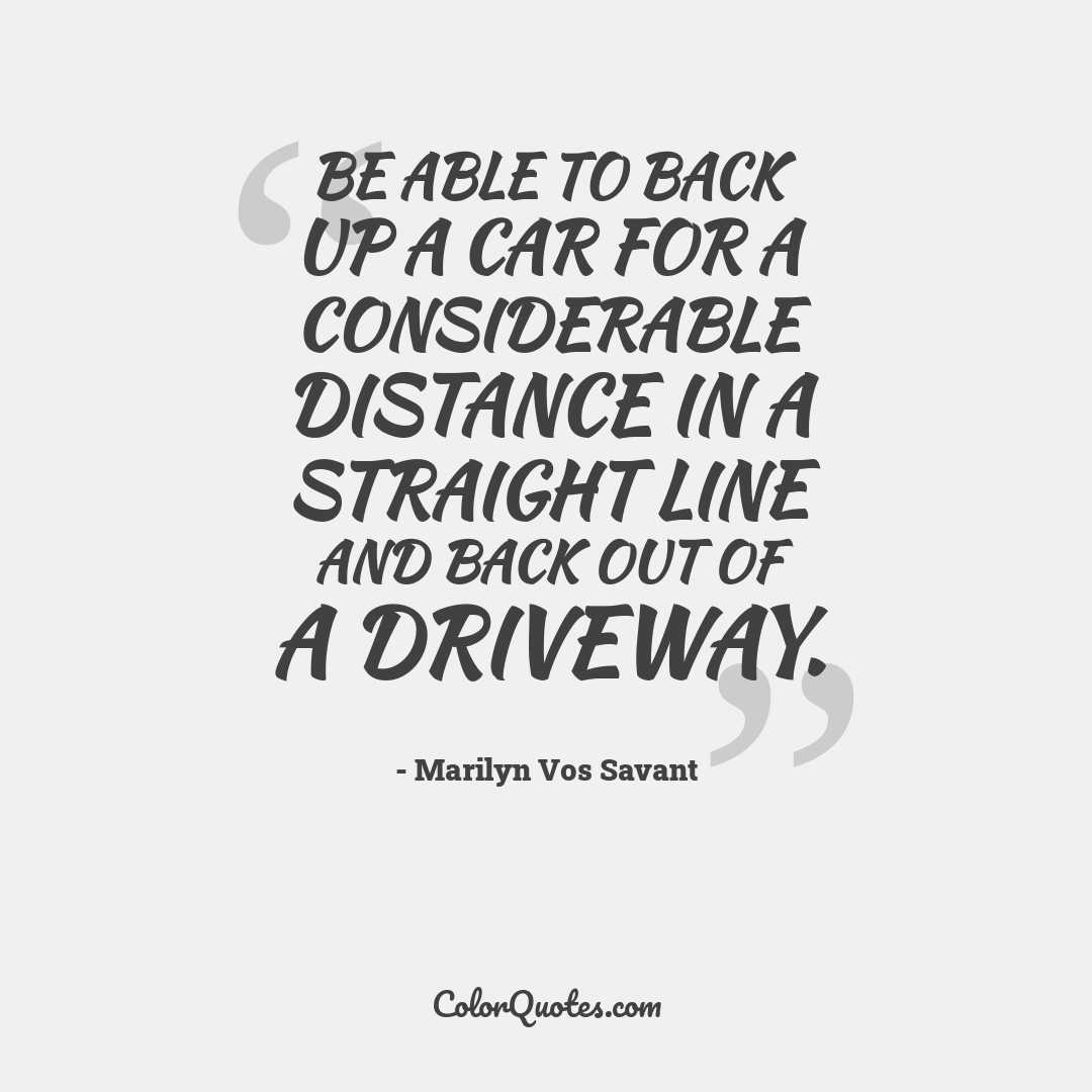 Be able to back up a car for a considerable distance in a straight line and back out of a driveway.