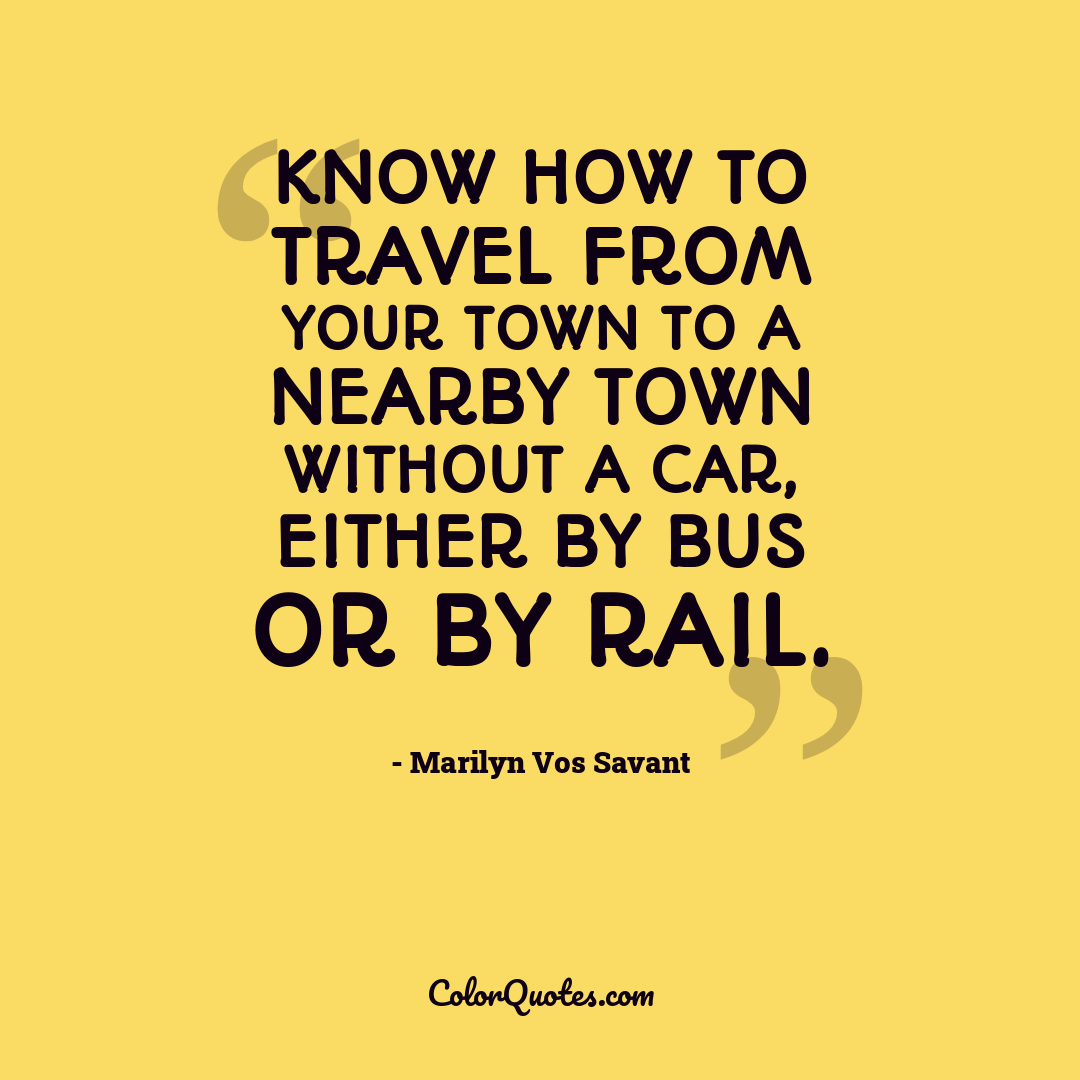 Know how to travel from your town to a nearby town without a car, either by bus or by rail.