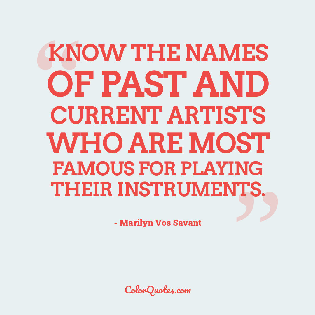 Know the names of past and current artists who are most famous for playing their instruments.
