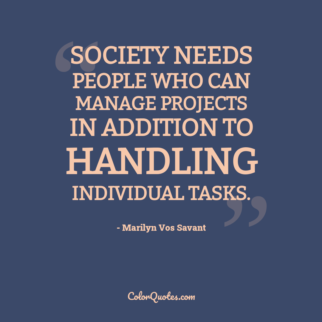 Society needs people who can manage projects in addition to handling individual tasks.