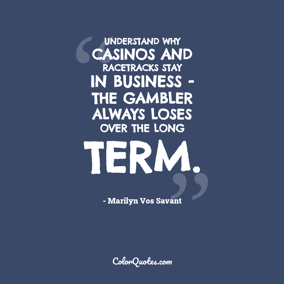 Understand why casinos and racetracks stay in business - the gambler always loses over the long term.