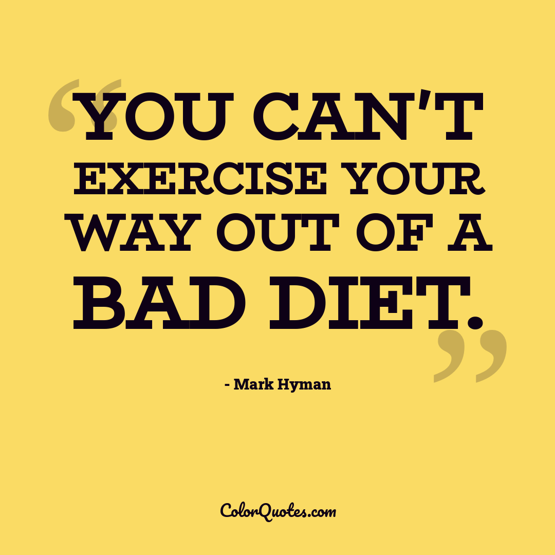 You can't exercise your way out of a bad diet.