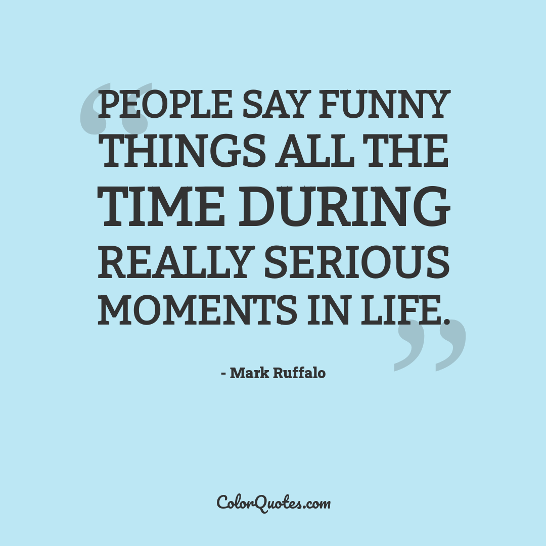 People say funny things all the time during really serious moments in life.