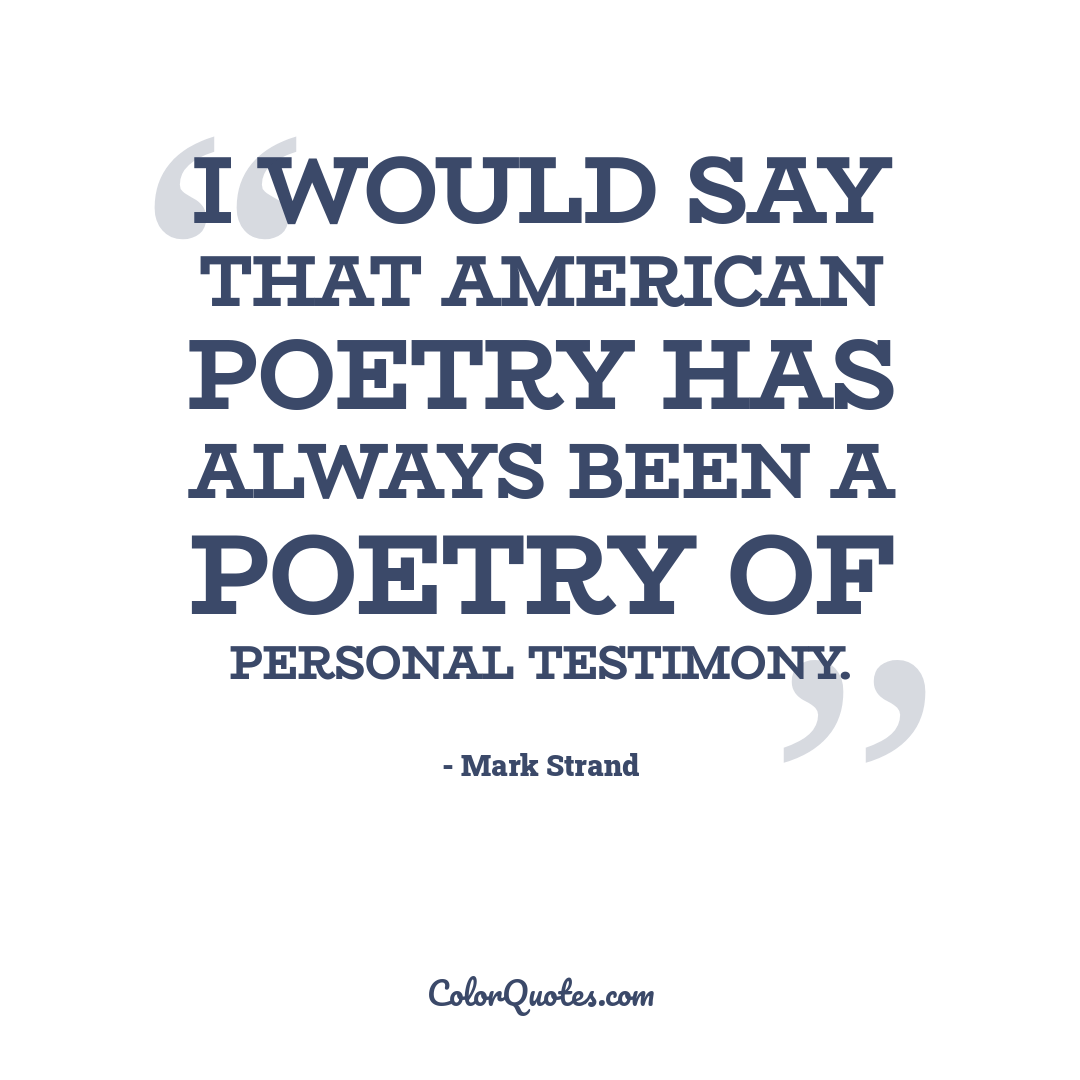 I would say that American poetry has always been a poetry of personal testimony.
