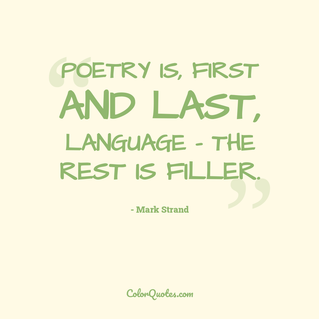 Poetry is, first and last, language - the rest is filler.
