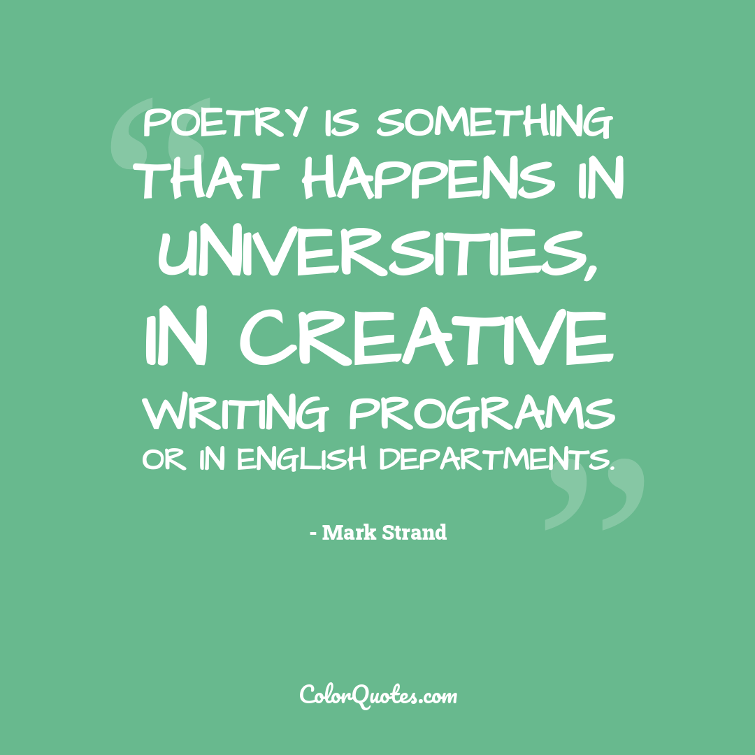 Poetry is something that happens in universities, in creative writing programs or in English departments.