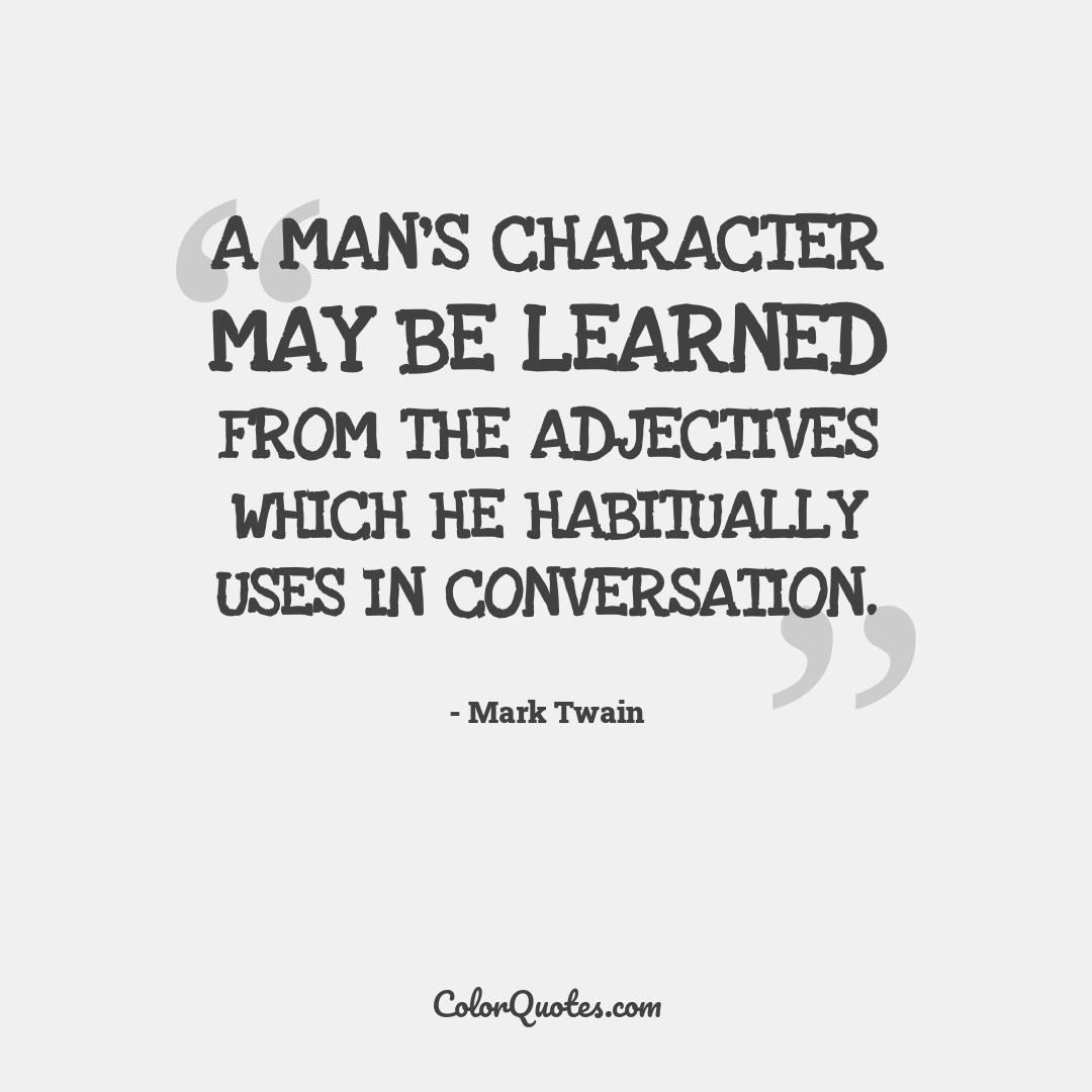 A man's character may be learned from the adjectives which he habitually uses in conversation.