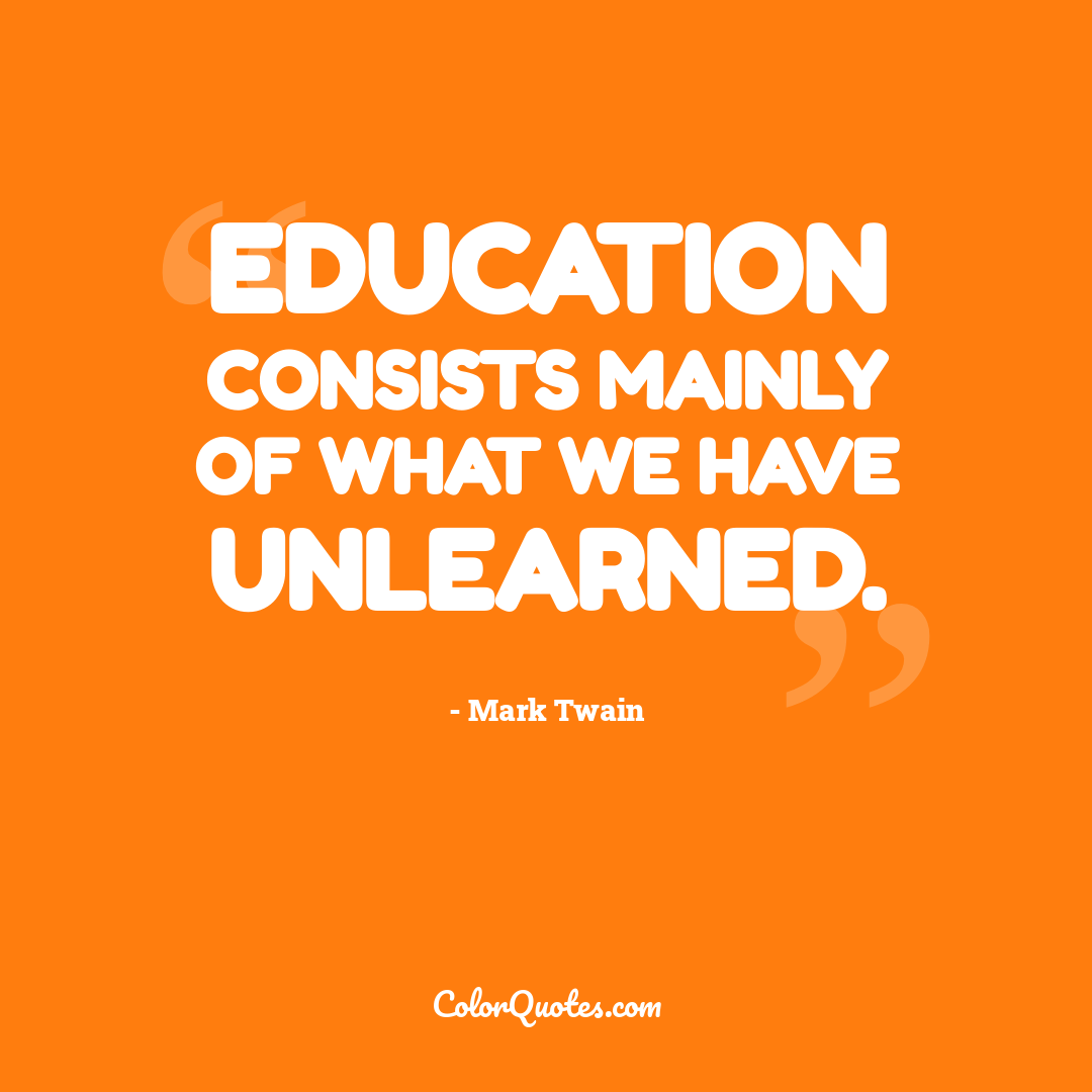 Education consists mainly of what we have unlearned.