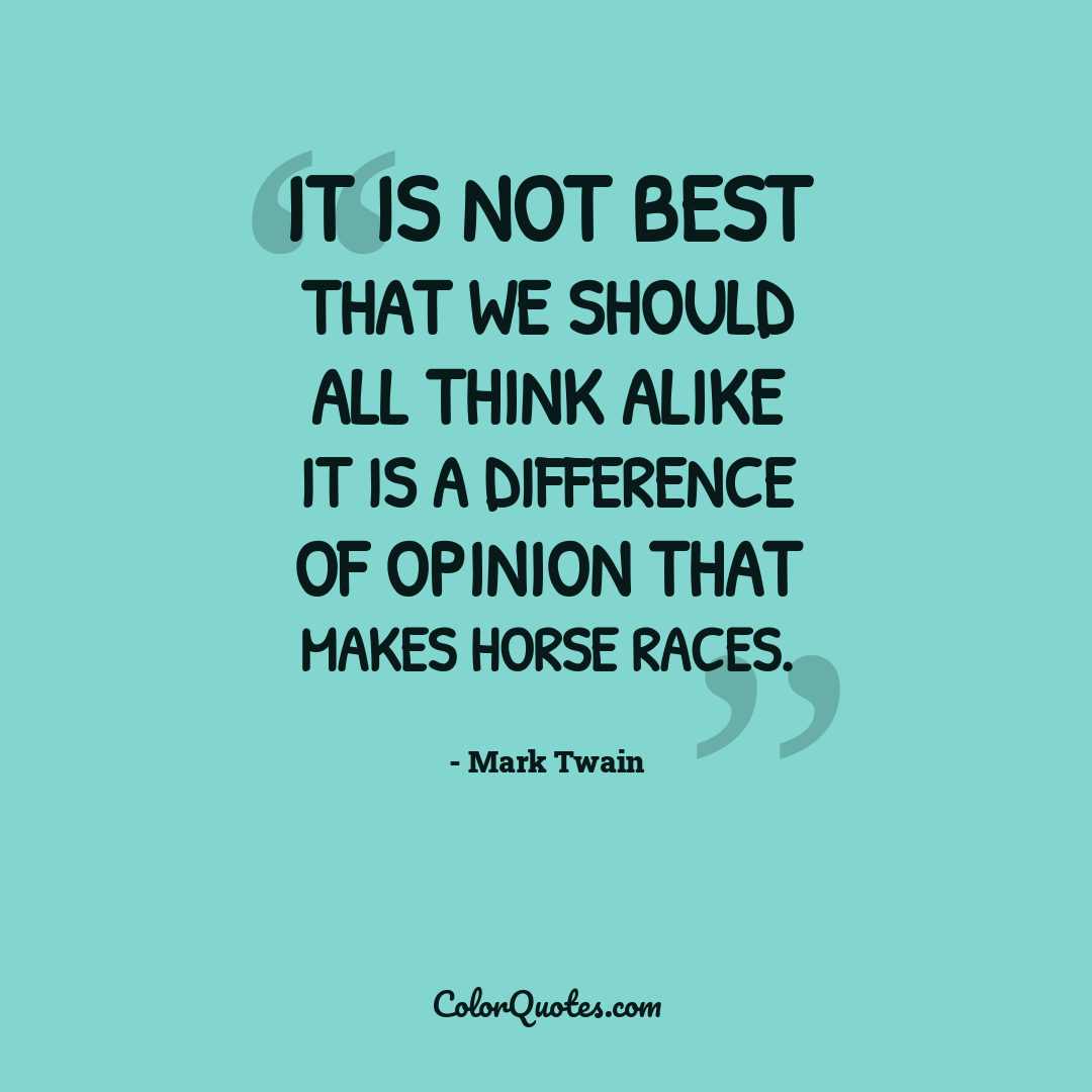 It is not best that we should all think alike it is a difference of opinion that makes horse races.