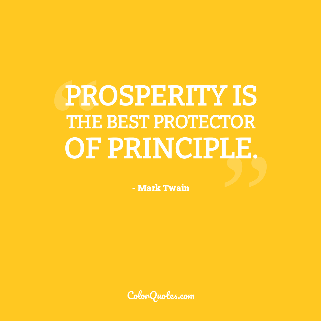 Prosperity is the best protector of principle.
