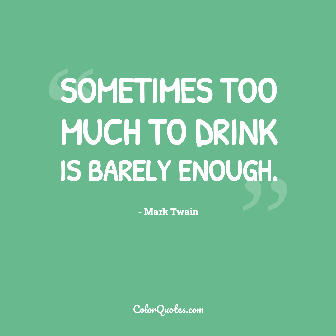 Sometimes too much to drink is barely enough.