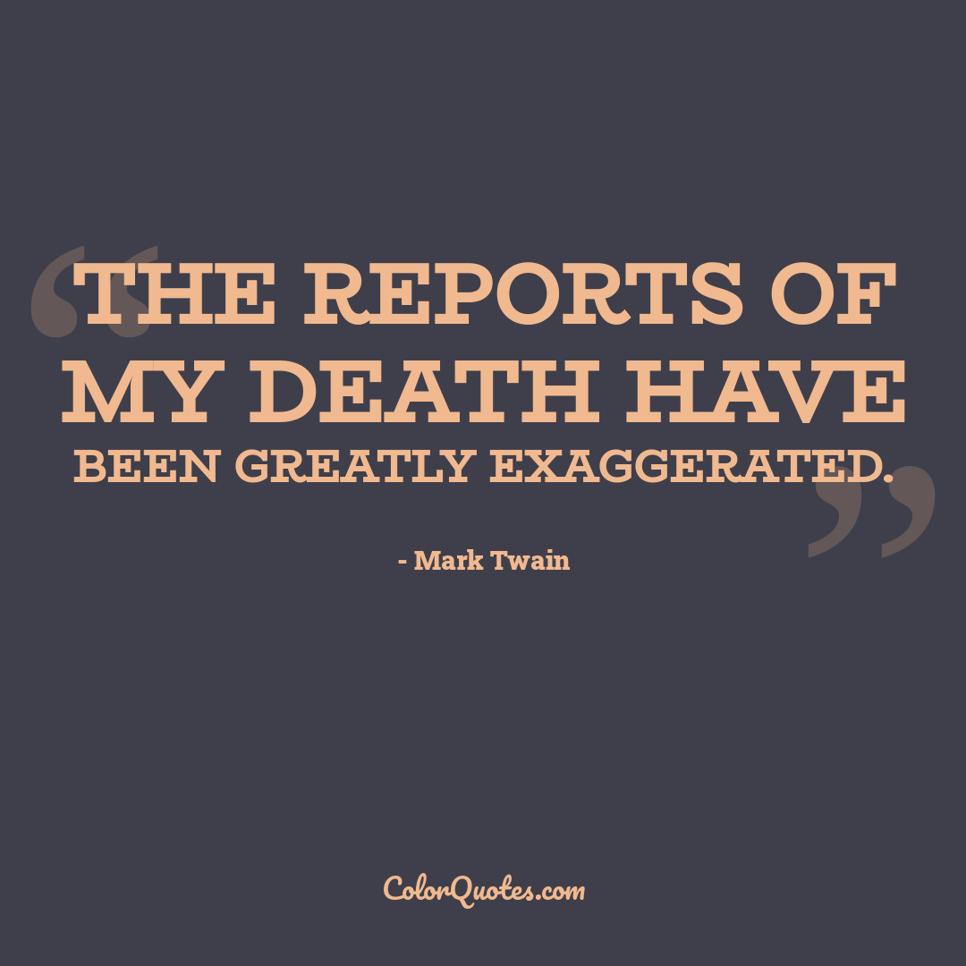 The reports of my death have been greatly exaggerated.