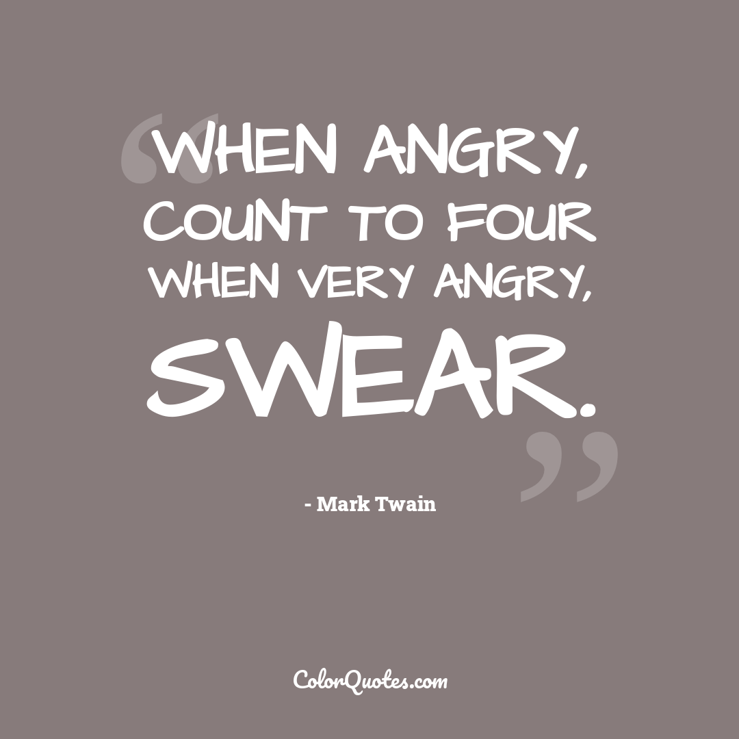 When angry, count to four when very angry, swear.