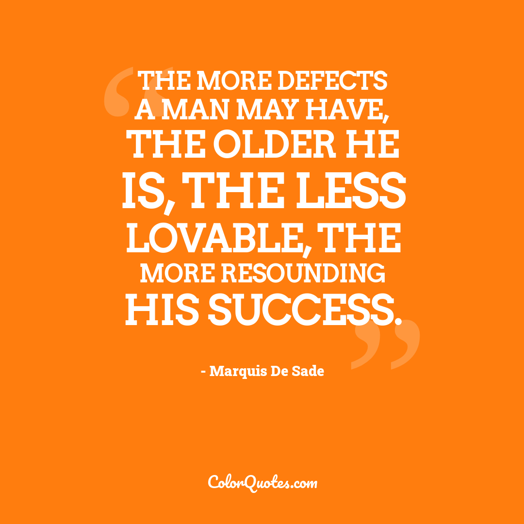The more defects a man may have, the older he is, the less lovable, the more resounding his success.